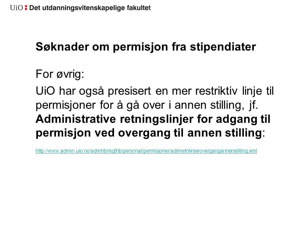 Søknader om permisjon fra stipendiater For øvrig: UiO har også presisert en mer restriktiv linje til permisjoner for å gå over i annen stilling, jf.