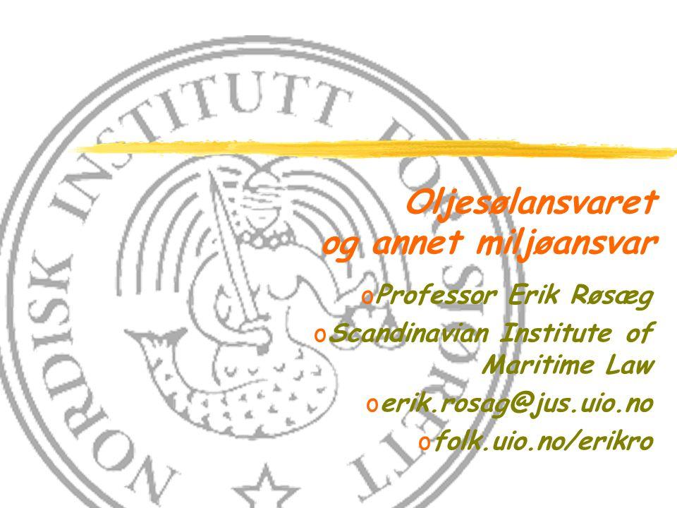 Oljesølansvaret og annet miljøansvar oProfessor Erik Røsæg oScandinavian Institute of Maritime Law oerik.rosag@jus.uio.no ofolk.uio.no/erikro