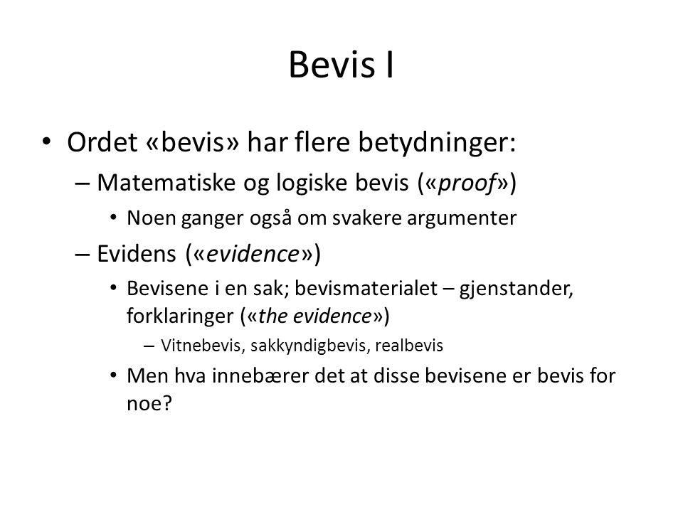 Bevis I Ordet «bevis» har flere betydninger: – Matematiske og logiske bevis («proof») Noen ganger også om svakere argumenter – Evidens («evidence») Bevisene i en sak; bevismaterialet – gjenstander, forklaringer («the evidence») – Vitnebevis, sakkyndigbevis, realbevis Men hva innebærer det at disse bevisene er bevis for noe?