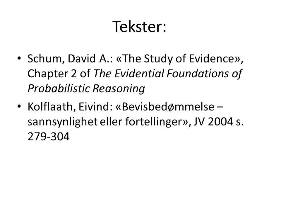 Tekster: Schum, David A.: «The Study of Evidence», Chapter 2 of The Evidential Foundations of Probabilistic Reasoning Kolflaath, Eivind: «Bevisbedømme