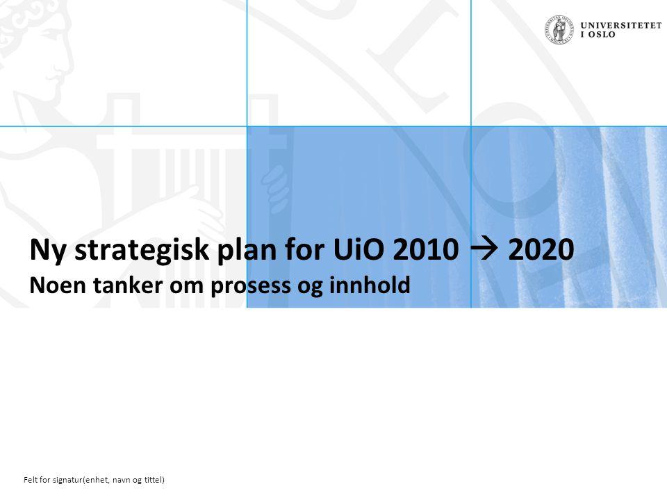 Felt for signatur(enhet, navn og tittel) Ny strategisk plan for UiO 2010  2020 Noen tanker om prosess og innhold