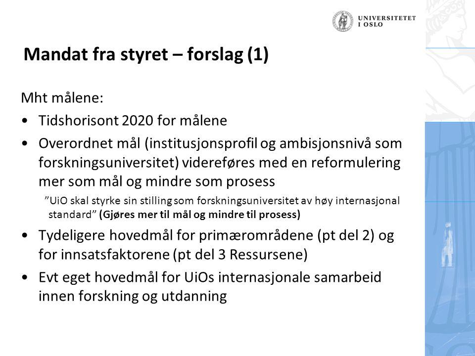 Felt for signatur (enhet, navn og tittel) Mht målene: Tidshorisont 2020 for målene Overordnet mål (institusjonsprofil og ambisjonsnivå som forskningsuniversitet) videreføres med en reformulering mer som mål og mindre som prosess UiO skal styrke sin stilling som forskningsuniversitet av høy internasjonal standard (Gjøres mer til mål og mindre til prosess) Tydeligere hovedmål for primærområdene (pt del 2) og for innsatsfaktorene (pt del 3 Ressursene) Evt eget hovedmål for UiOs internasjonale samarbeid innen forskning og utdanning Mandat fra styret – forslag (1)