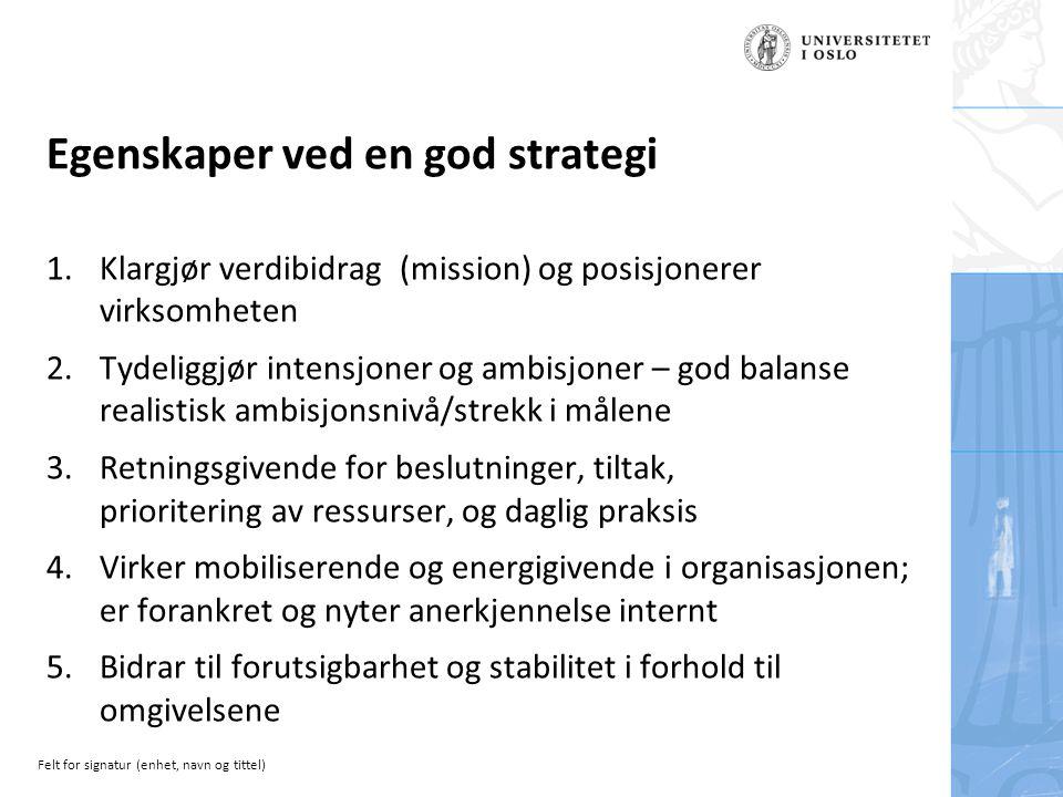 Felt for signatur (enhet, navn og tittel) Egenskaper ved en god strategi 1.Klargjør verdibidrag (mission) og posisjonerer virksomheten 2.Tydeliggjør intensjoner og ambisjoner – god balanse realistisk ambisjonsnivå/strekk i målene 3.Retningsgivende for beslutninger, tiltak, prioritering av ressurser, og daglig praksis 4.Virker mobiliserende og energigivende i organisasjonen; er forankret og nyter anerkjennelse internt 5.Bidrar til forutsigbarhet og stabilitet i forhold til omgivelsene