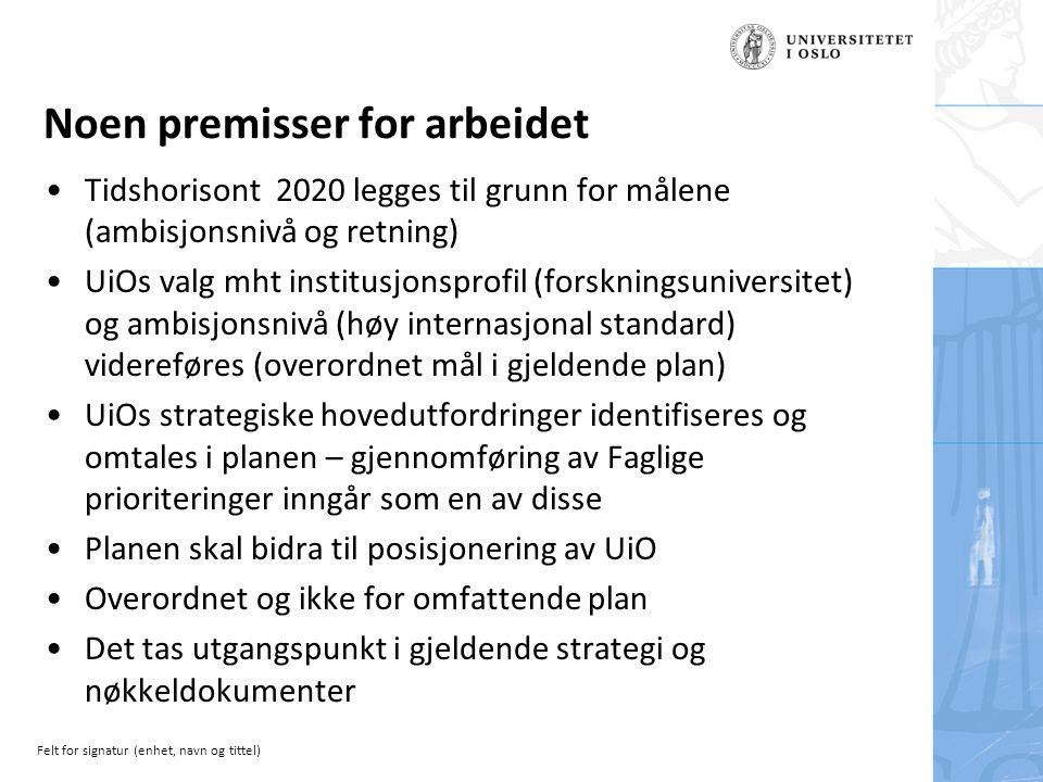 Felt for signatur (enhet, navn og tittel) Noen premisser for arbeidet Tidshorisont 2020 legges til grunn for målene (ambisjonsnivå og retning) UiOs valg mht institusjonsprofil (forskningsuniversitet) og ambisjonsnivå (høy internasjonal standard) videreføres (overordnet mål i gjeldende plan) UiOs strategiske hovedutfordringer identifiseres og omtales i planen – gjennomføring av Faglige prioriteringer inngår som en av disse Planen skal bidra til posisjonering av UiO Overordnet og ikke for omfattende plan Det tas utgangspunkt i gjeldende strategi og nøkkeldokumenter