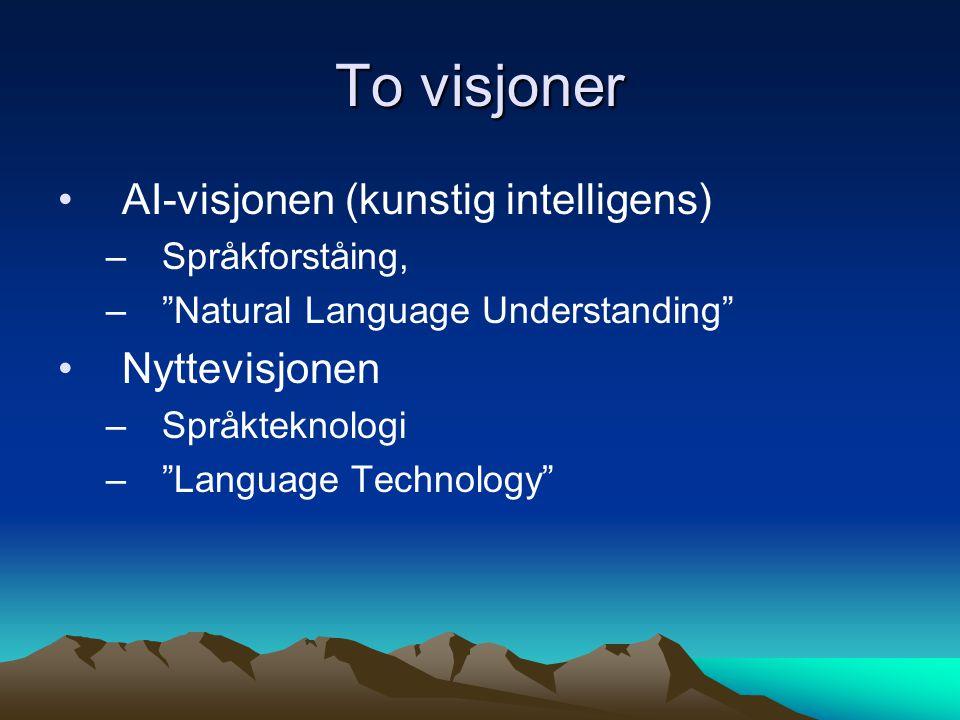 To visjoner AI-visjonen (kunstig intelligens) –Språkforståing, – Natural Language Understanding Nyttevisjonen –Språkteknologi – Language Technology
