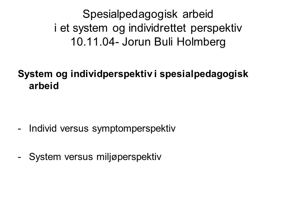 Spesialpedagogisk arbeid i et system og individrettet perspektiv 10.11.04- Jorun Buli Holmberg System og individperspektiv i spesialpedagogisk arbeid