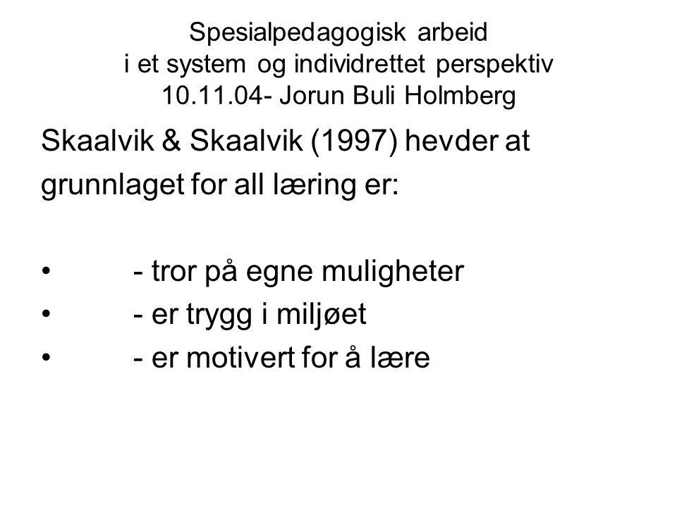 Spesialpedagogisk arbeid i et system og individrettet perspektiv 10.11.04- Jorun Buli Holmberg Skaalvik & Skaalvik (1997) hevder at grunnlaget for all