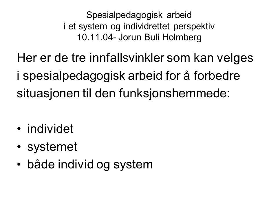 Spesialpedagogisk arbeid i et system og individrettet perspektiv 10.11.04- Jorun Buli Holmberg Her er de tre innfallsvinkler som kan velges i spesialp