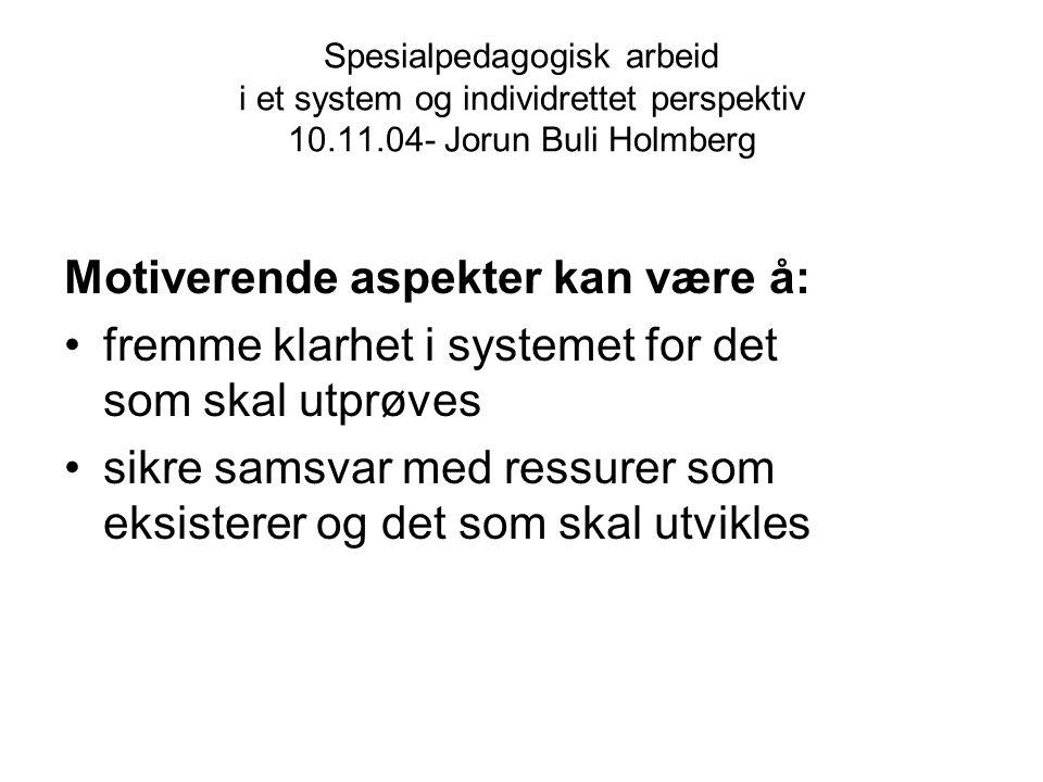 Spesialpedagogisk arbeid i et system og individrettet perspektiv 10.11.04- Jorun Buli Holmberg Motiverende aspekter kan være å: fremme klarhet i syste