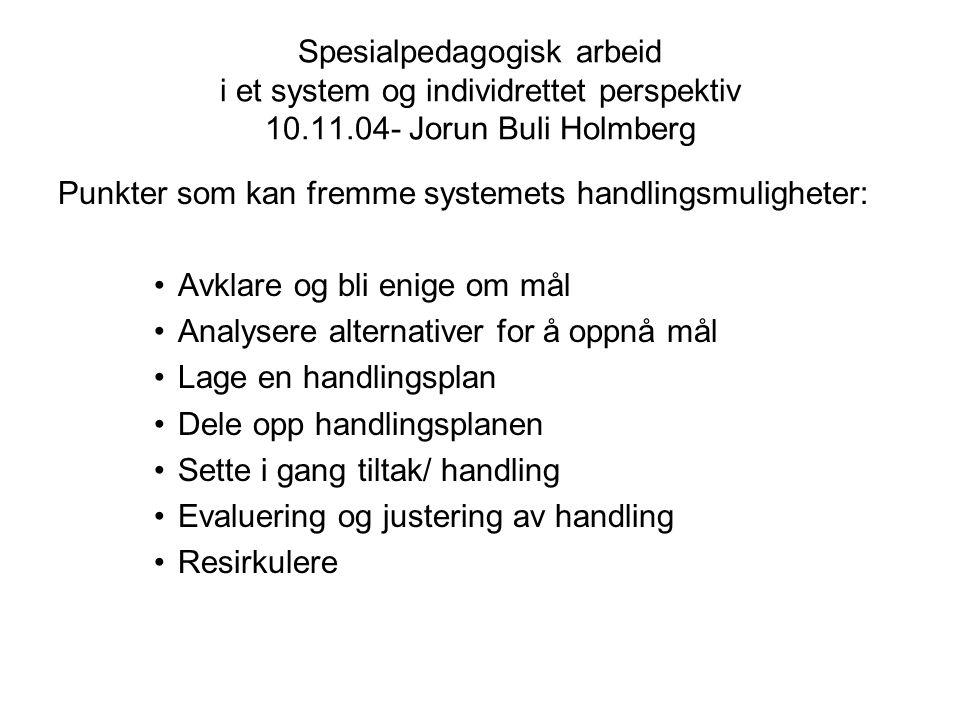Spesialpedagogisk arbeid i et system og individrettet perspektiv 10.11.04- Jorun Buli Holmberg Punkter som kan fremme systemets handlingsmuligheter: A