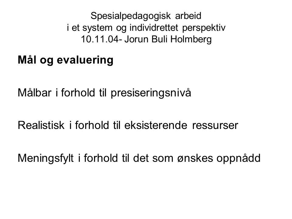 Spesialpedagogisk arbeid i et system og individrettet perspektiv 10.11.04- Jorun Buli Holmberg Mål og evaluering Målbar i forhold til presiseringsnivå