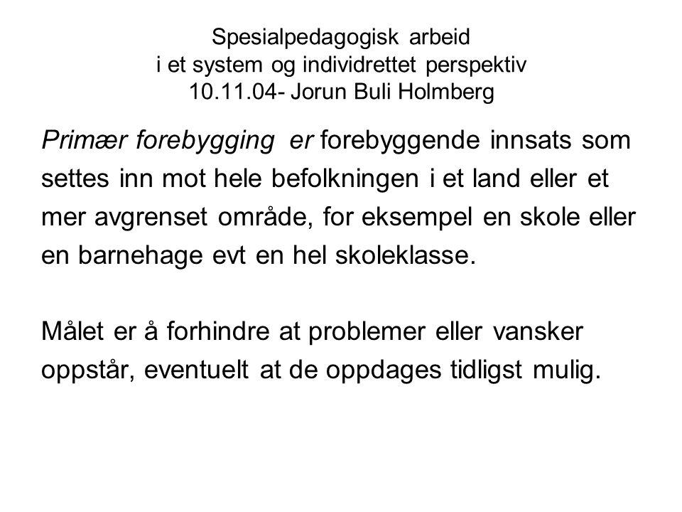 Spesialpedagogisk arbeid i et system og individrettet perspektiv 10.11.04- Jorun Buli Holmberg Primær forebygging er forebyggende innsats som settes i