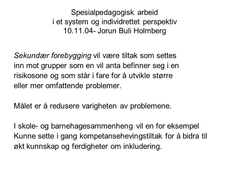 Spesialpedagogisk arbeid i et system og individrettet perspektiv 10.11.04- Jorun Buli Holmberg Sekundær forebygging vil være tiltak som settes inn mot