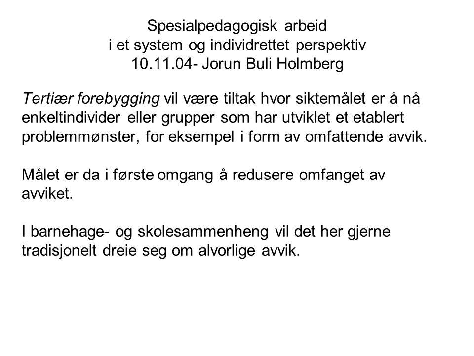 Spesialpedagogisk arbeid i et system og individrettet perspektiv 10.11.04- Jorun Buli Holmberg Tertiær forebygging vil være tiltak hvor siktemålet er