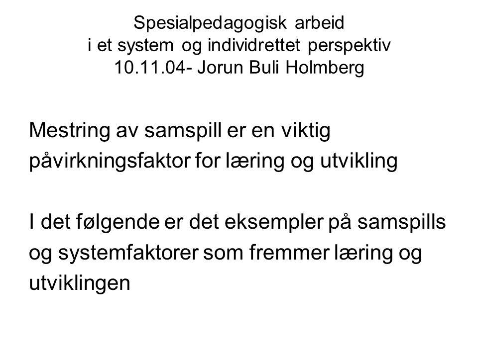 Spesialpedagogisk arbeid i et system og individrettet perspektiv 10.11.04- Jorun Buli Holmberg Mestring av samspill er en viktig påvirkningsfaktor for