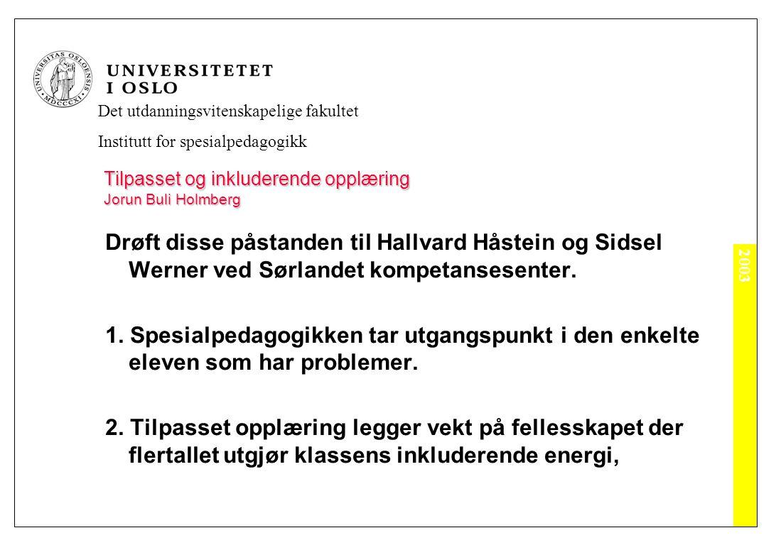 2003 Det utdanningsvitenskapelige fakultet Institutt for spesialpedagogikk Tilpasset og inkluderende opplæring Jorun Buli Holmberg Drøft disse påstanden til Hallvard Håstein og Sidsel Werner ved Sørlandet kompetansesenter.