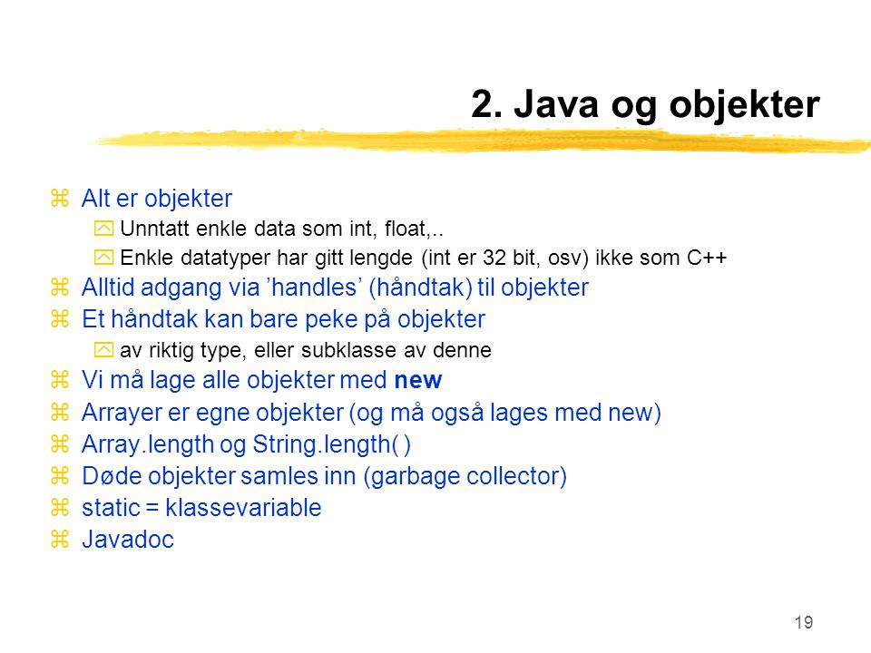 19 2. Java og objekter zAlt er objekter yUnntatt enkle data som int, float,..