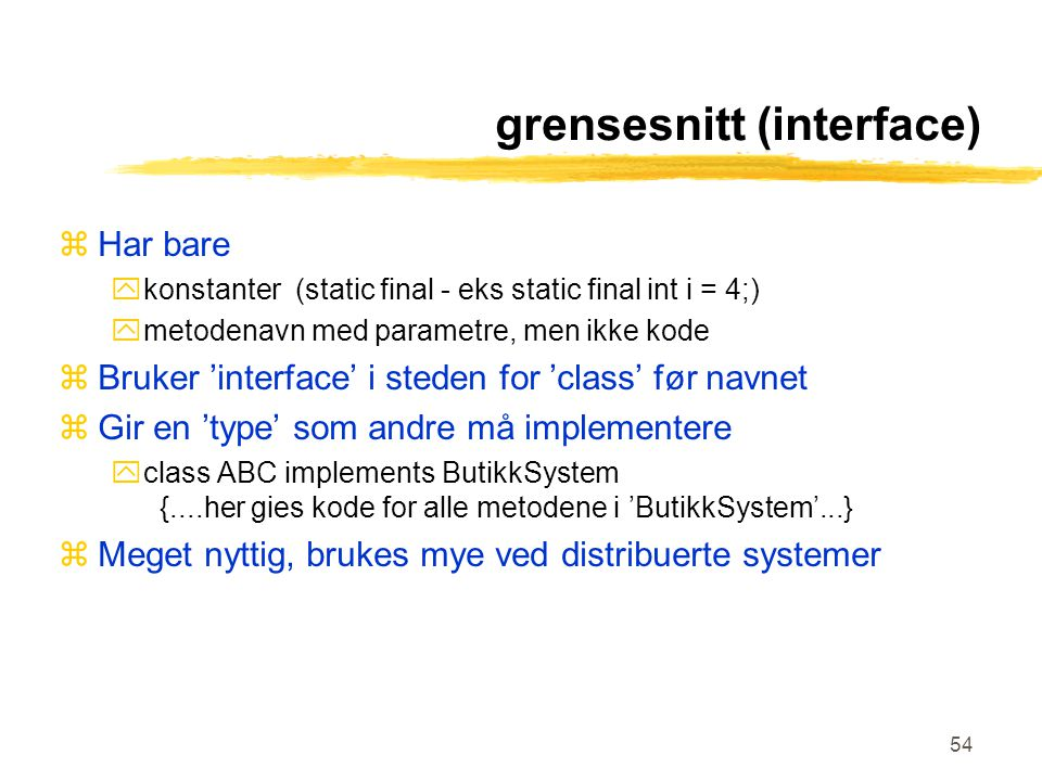 54 grensesnitt (interface) zHar bare ykonstanter (static final - eks static final int i = 4;) ymetodenavn med parametre, men ikke kode zBruker 'interf