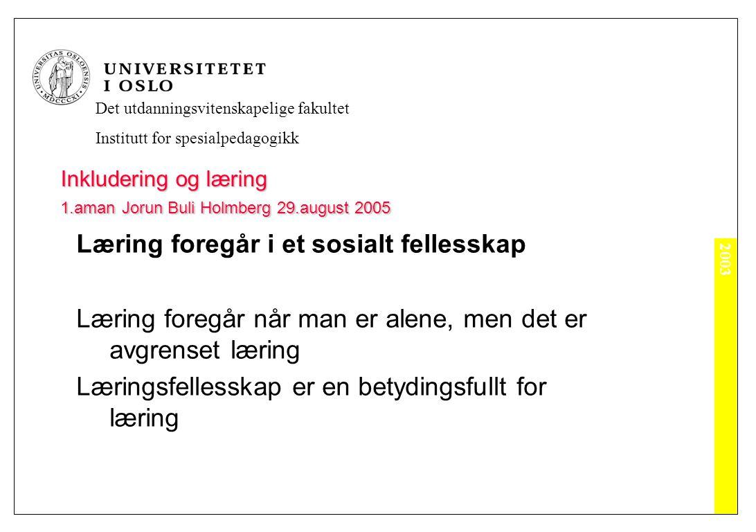 2003 Det utdanningsvitenskapelige fakultet Institutt for spesialpedagogikk Inkludering og læring 1.aman Jorun Buli Holmberg 29.august 2005 Læring foregår i et sosialt fellesskap Læring foregår når man er alene, men det er avgrenset læring Læringsfellesskap er en betydingsfullt for læring