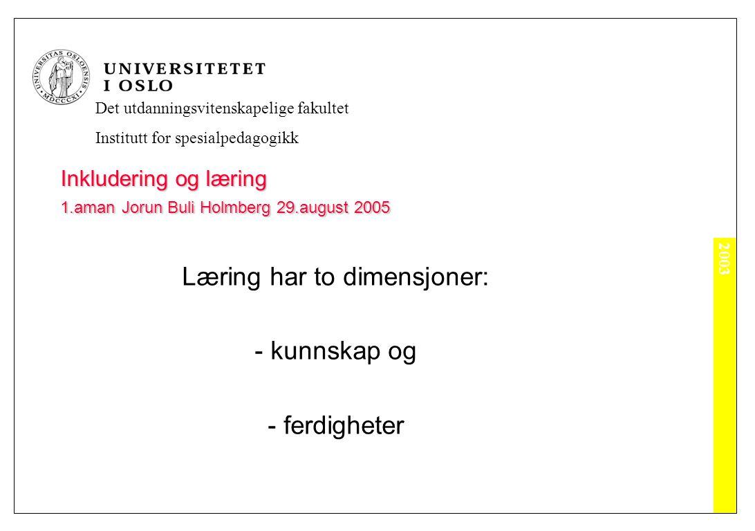 2003 Det utdanningsvitenskapelige fakultet Institutt for spesialpedagogikk Inkludering og læring 1.aman Jorun Buli Holmberg 29.august 2005 Læring har to dimensjoner: - kunnskap og - ferdigheter