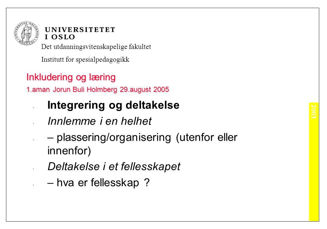 2003 Det utdanningsvitenskapelige fakultet Institutt for spesialpedagogikk Inkludering og læring 1.aman Jorun Buli Holmberg 29.august 2005 Integrering og deltakelse Innlemme i en helhet – plassering/organisering (utenfor eller innenfor) Deltakelse i et fellesskapet – hva er fellesskap