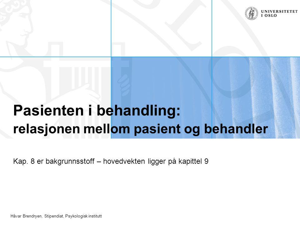 Håvar Brendryen, Stipendiat, Psykologisk institutt Pasienten i behandling: relasjonen mellom pasient og behandler Kap. 8 er bakgrunnsstoff – hovedvekt