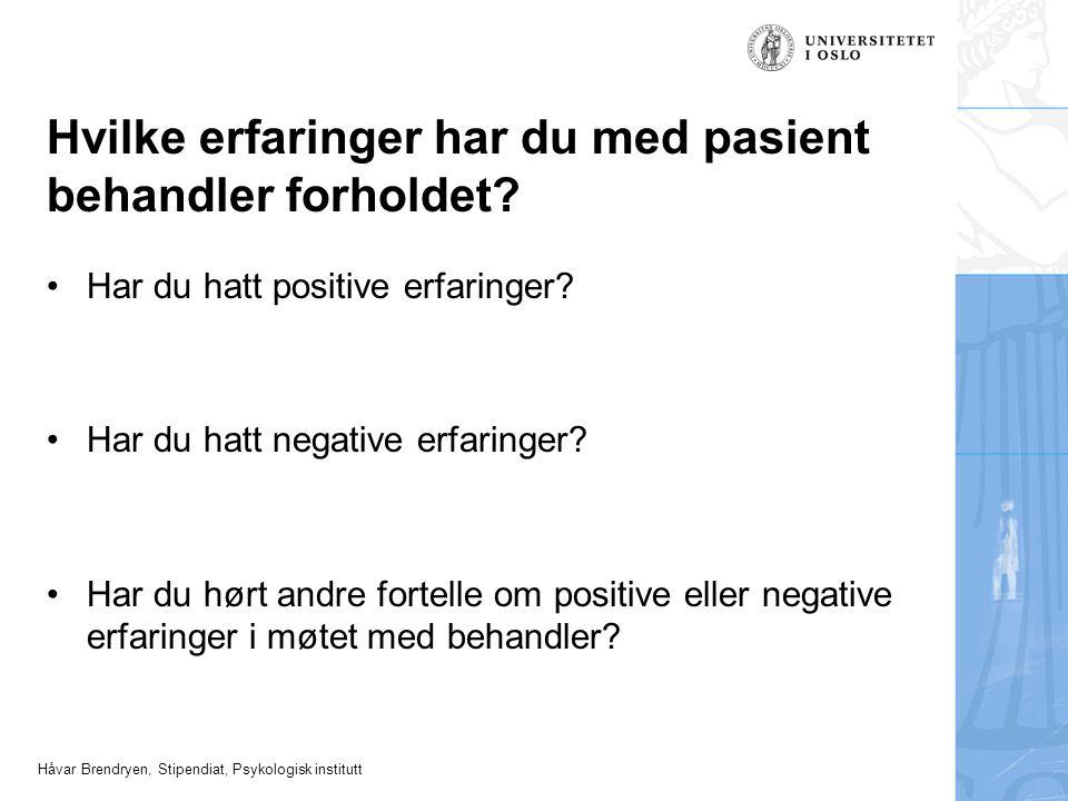 Håvar Brendryen, Stipendiat, Psykologisk institutt Hvilke erfaringer har du med pasient behandler forholdet? Har du hatt positive erfaringer? Har du h