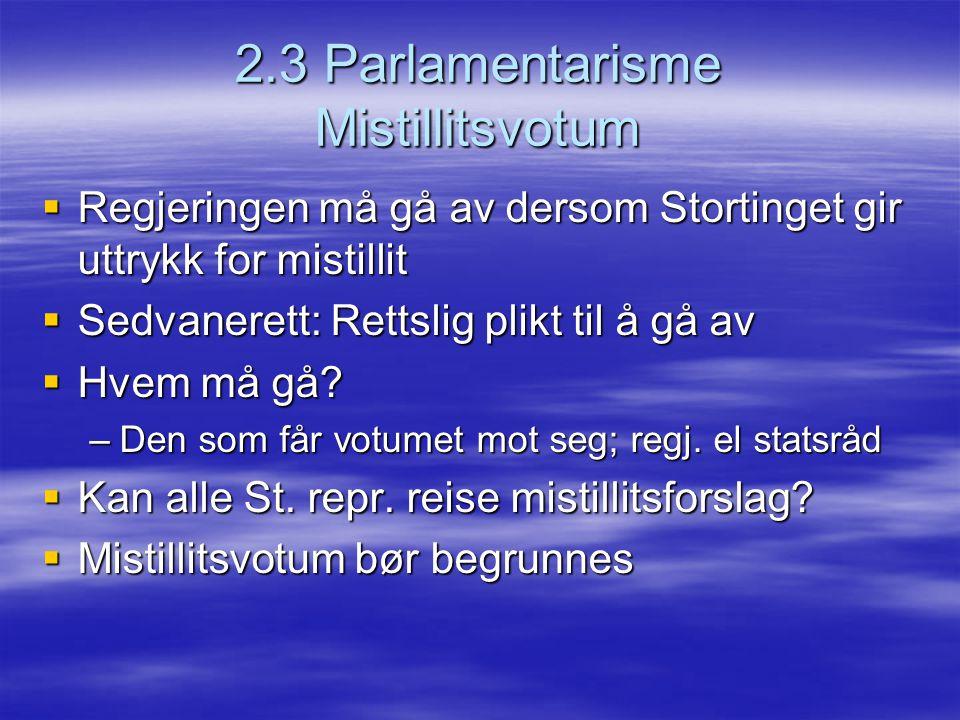 2.3 Parlamentarisme Mistillitsvotum  Regjeringen må gå av dersom Stortinget gir uttrykk for mistillit  Sedvanerett: Rettslig plikt til å gå av  Hve