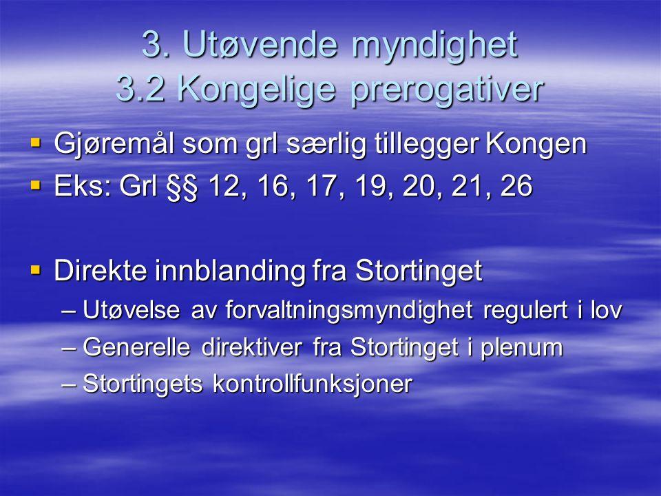 3. Utøvende myndighet 3.2 Kongelige prerogativer  Gjøremål som grl særlig tillegger Kongen  Eks: Grl §§ 12, 16, 17, 19, 20, 21, 26  Direkte innblan