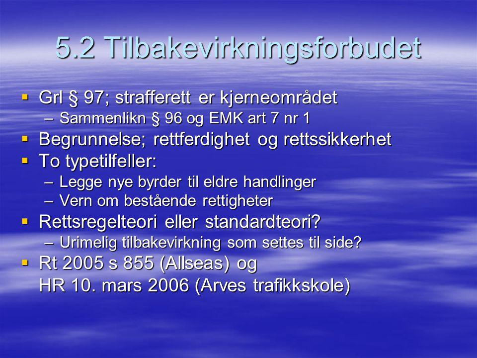 5.2 Tilbakevirkningsforbudet  Grl § 97; strafferett er kjerneområdet –Sammenlikn § 96 og EMK art 7 nr 1  Begrunnelse; rettferdighet og rettssikkerhe