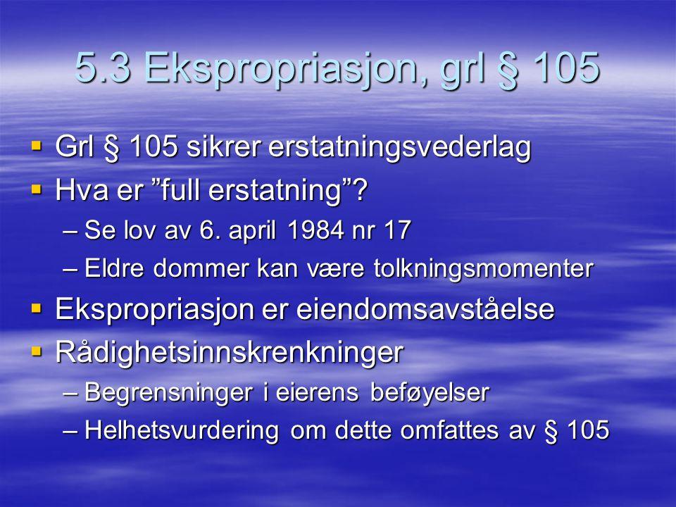 """5.3 Ekspropriasjon, grl § 105  Grl § 105 sikrer erstatningsvederlag  Hva er """"full erstatning""""? –Se lov av 6. april 1984 nr 17 –Eldre dommer kan være"""