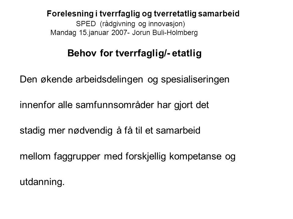 Forelesning i tverrfaglig og tverretatlig samarbeid SPED (rådgivning og innovasjon) Mandag 15.januar 2007- Jorun Buli-Holmberg Behov for tverrfaglig/-