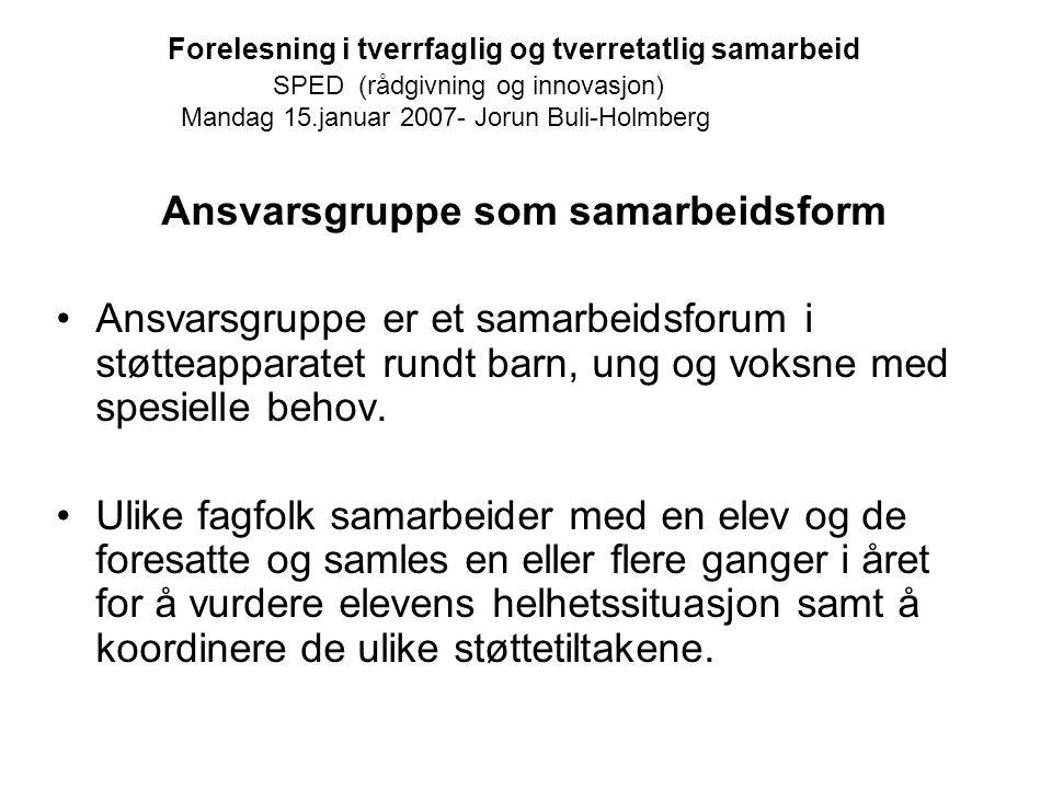 Forelesning i tverrfaglig og tverretatlig samarbeid SPED (rådgivning og innovasjon) Mandag 15.januar 2007- Jorun Buli-Holmberg Ansvarsgruppe som samar