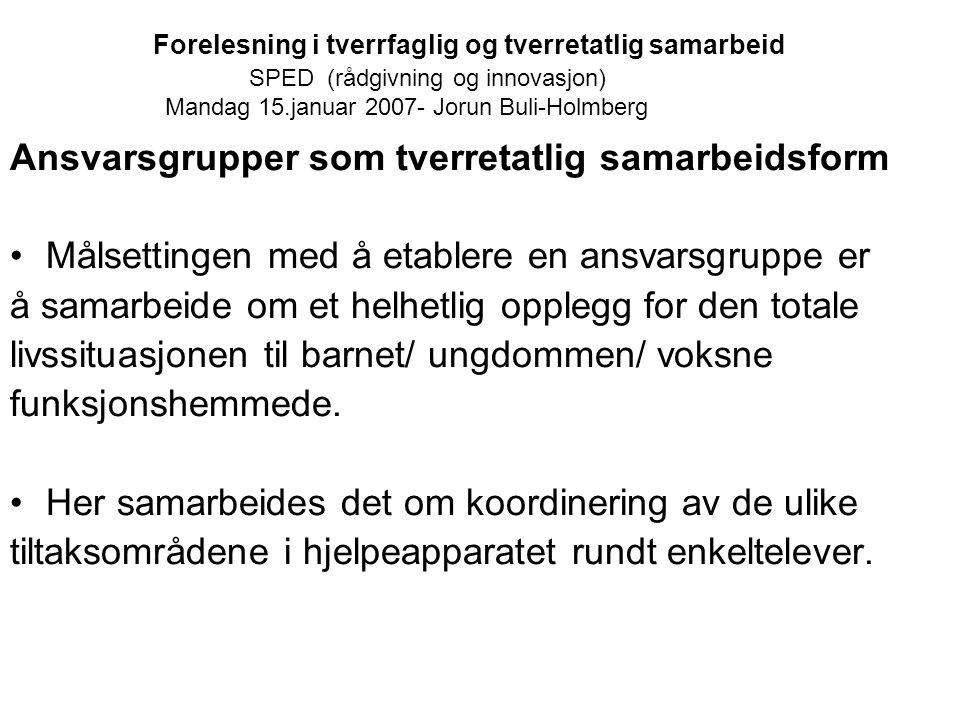 Forelesning i tverrfaglig og tverretatlig samarbeid SPED (rådgivning og innovasjon) Mandag 15.januar 2007- Jorun Buli-Holmberg Ansvarsgrupper som tver