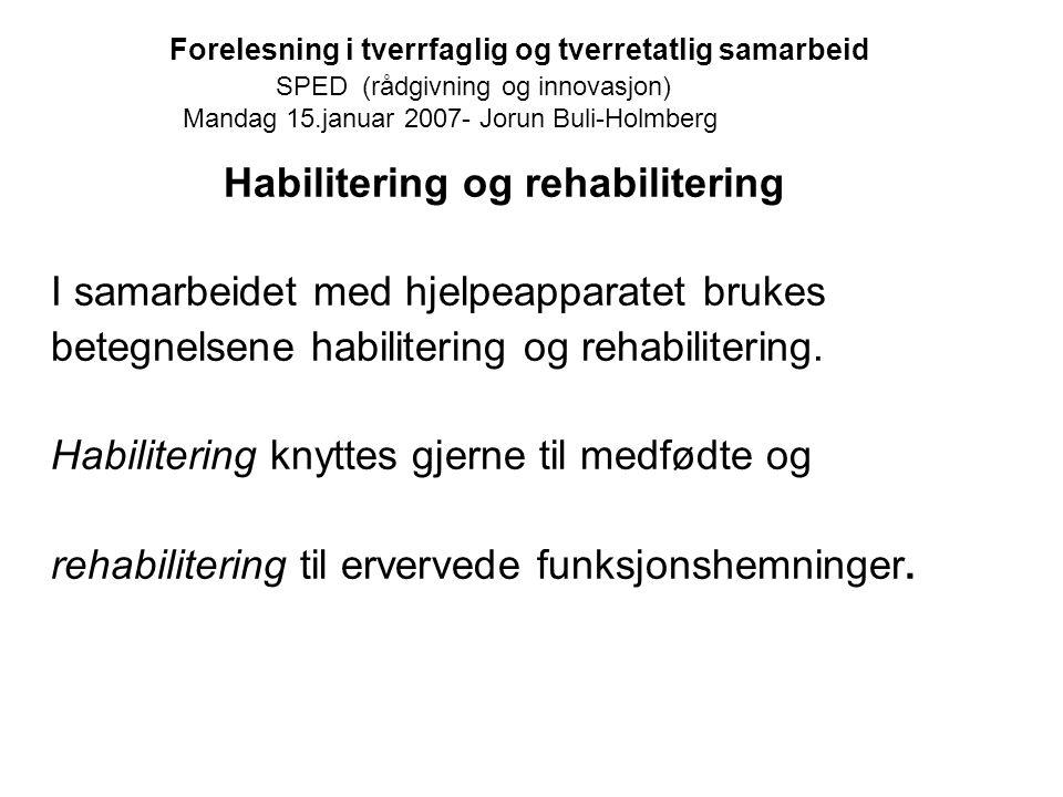 Forelesning i tverrfaglig og tverretatlig samarbeid SPED (rådgivning og innovasjon) Mandag 15.januar 2007- Jorun Buli-Holmberg Habilitering og rehabil