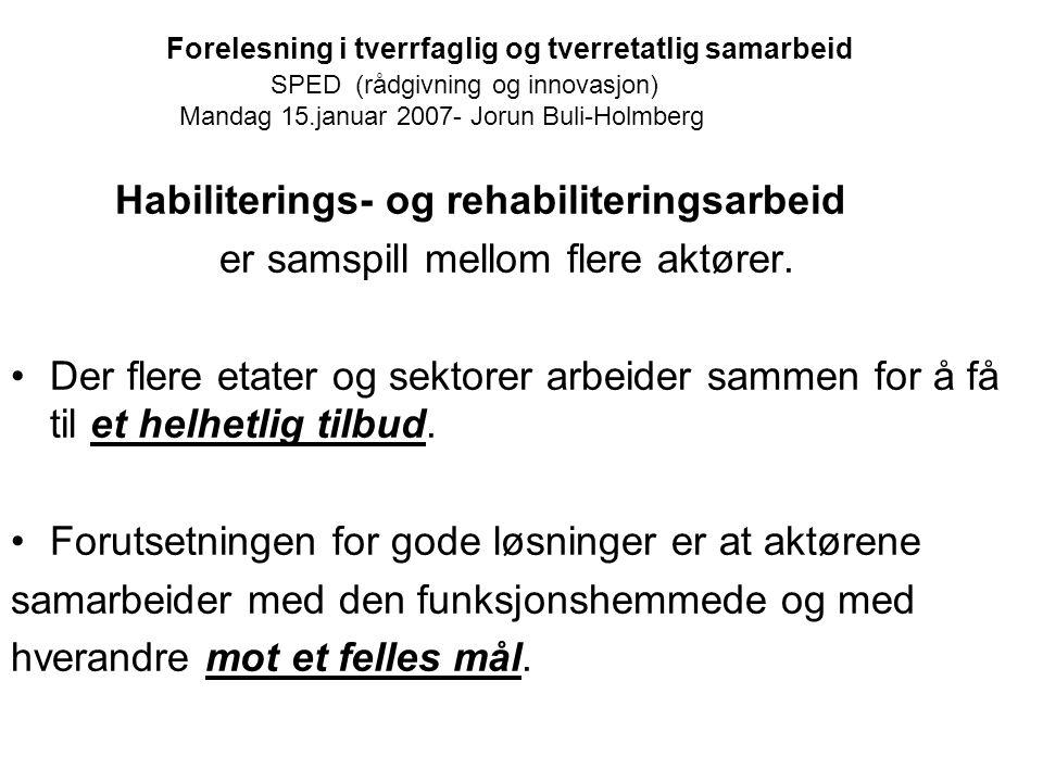 Forelesning i tverrfaglig og tverretatlig samarbeid SPED (rådgivning og innovasjon) Mandag 15.januar 2007- Jorun Buli-Holmberg Habiliterings- og rehab