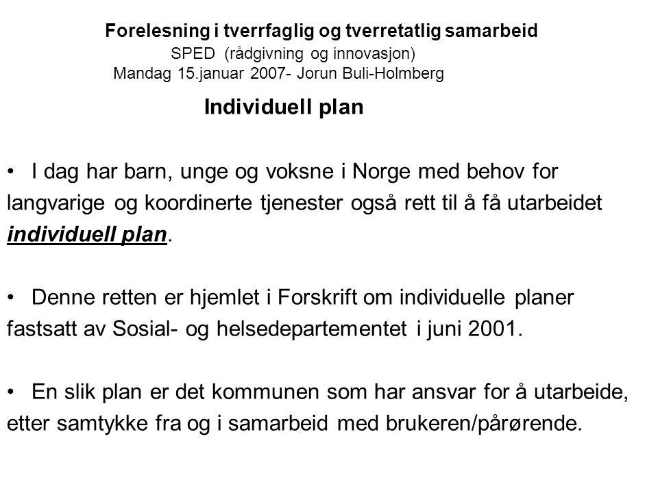 Forelesning i tverrfaglig og tverretatlig samarbeid SPED (rådgivning og innovasjon) Mandag 15.januar 2007- Jorun Buli-Holmberg Individuell plan I dag
