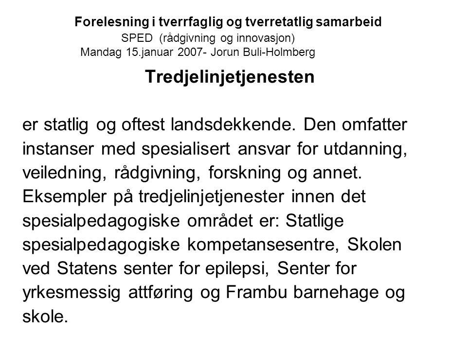 Forelesning i tverrfaglig og tverretatlig samarbeid SPED (rådgivning og innovasjon) Mandag 15.januar 2007- Jorun Buli-Holmberg Tredjelinjetjenesten er