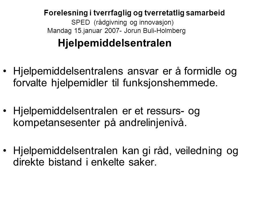 Forelesning i tverrfaglig og tverretatlig samarbeid SPED (rådgivning og innovasjon) Mandag 15.januar 2007- Jorun Buli-Holmberg Hjelpemiddelsentralen H