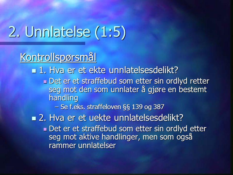 2. Unnlatelse (1:5) Kontrollspørsmål 1. Hva er et ekte unnlatelsesdelikt? 1. Hva er et ekte unnlatelsesdelikt? Det er et straffebud som etter sin ordl
