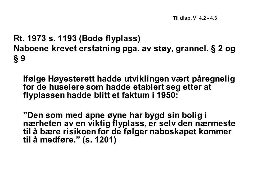 Til disp. V 4.2 - 4.3 Rt. 1973 s. 1193 (Bodø flyplass) Naboene krevet erstatning pga. av støy, grannel. § 2 og § 9 Ifølge Høyesterett hadde utviklinge