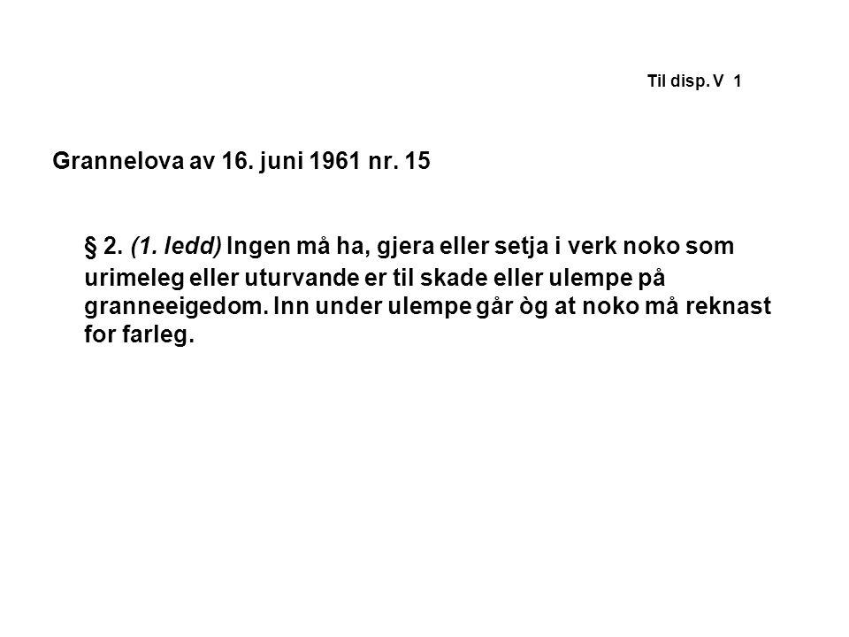 Til disp. V 1 Grannelova av 16. juni 1961 nr. 15 § 2. (1. ledd) Ingen må ha, gjera eller setja i verk noko som urimeleg eller uturvande er til skade e