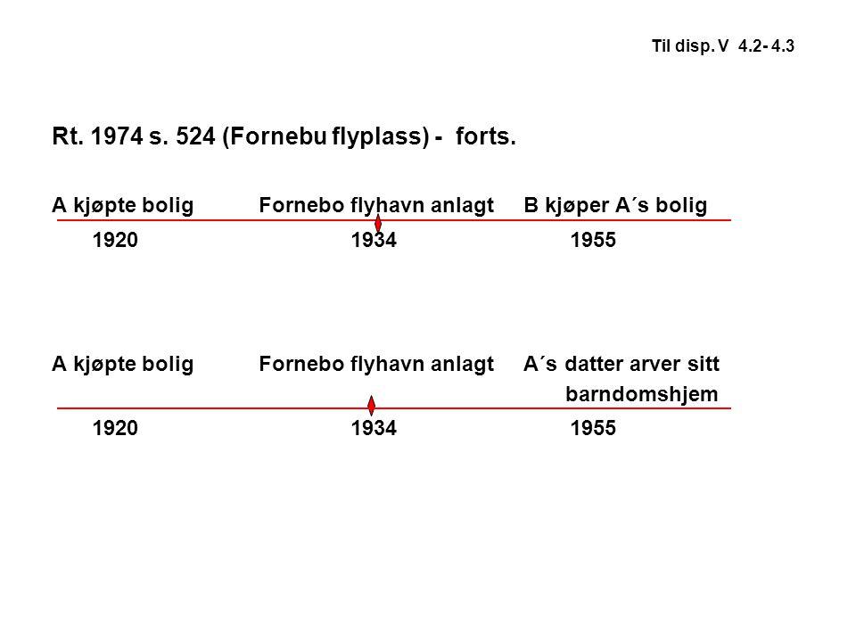Til disp. V 4.2- 4.3 Rt. 1974 s. 524 (Fornebu flyplass) - forts. A kjøpte bolig Fornebo flyhavn anlagt B kjøper A´s bolig 1920 1934 1955 A kjøpte boli
