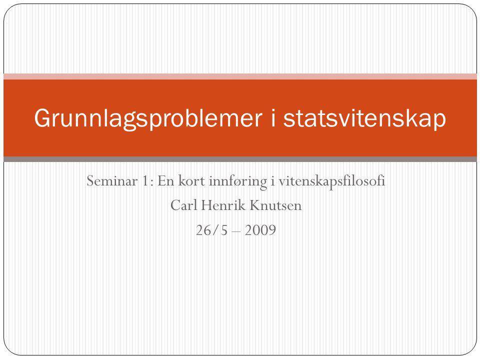 Seminar 1: En kort innføring i vitenskapsfilosofi Carl Henrik Knutsen 26/5 – 2009 Grunnlagsproblemer i statsvitenskap