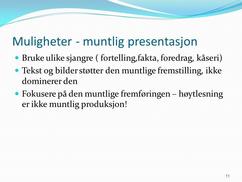 Muligheter - muntlig presentasjon Bruke ulike sjangre ( fortelling,fakta, foredrag, kåseri) Tekst og bilder støtter den muntlige fremstilling, ikke dominerer den Fokusere på den muntlige fremføringen – høytlesning er ikke muntlig produksjon.