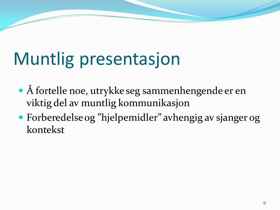 Muntlig presentasjon Å fortelle noe, utrykke seg sammenhengende er en viktig del av muntlig kommunikasjon Forberedelse og hjelpemidler avhengig av sjanger og kontekst 9