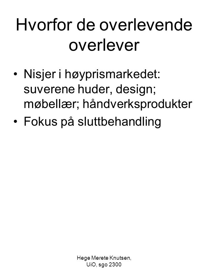 Hege Merete Knutsen, UiO, sgo 2300 Hvorfor de overlevende overlever Nisjer i høyprismarkedet: suverene huder, design; møbellær; håndverksprodukter Fokus på sluttbehandling