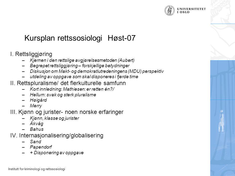 Institutt for kriminologi og rettssosiologi Kursplan rettssosiologi Høst-07 I. Rettsliggjøring –Kjernen i den rettslige avgjørelsesmetoden (Aubert) –B