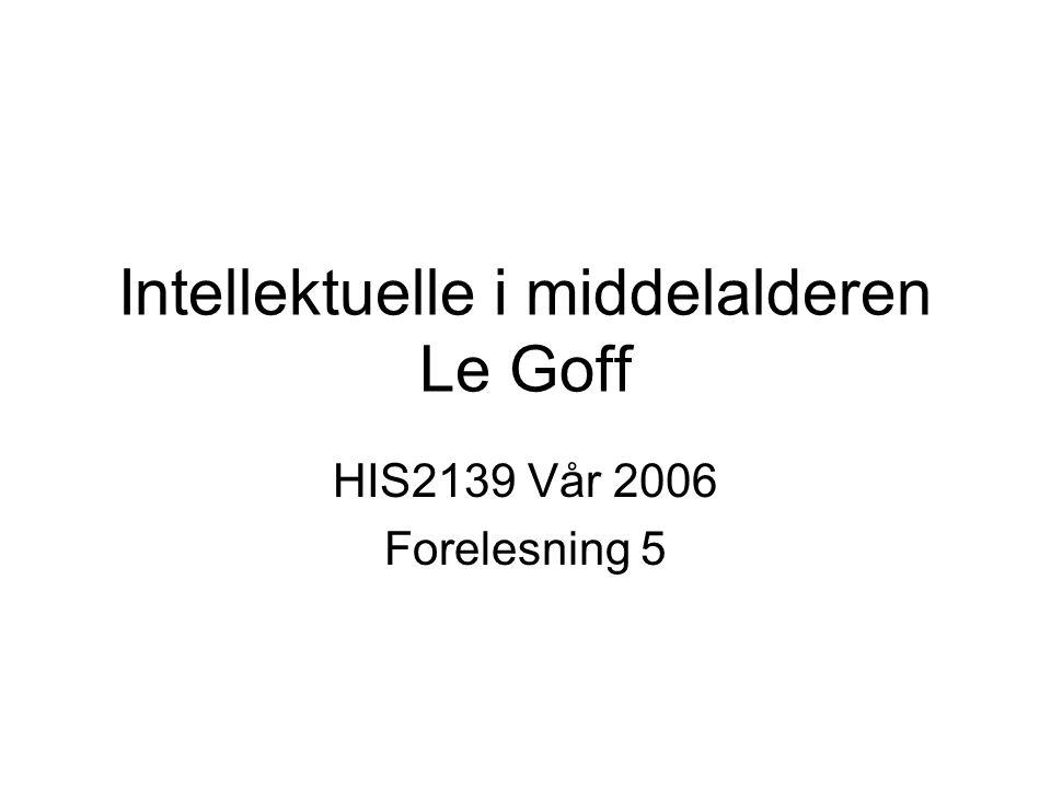 Intellektuelle i middelalderen Le Goff HIS2139 Vår 2006 Forelesning 5