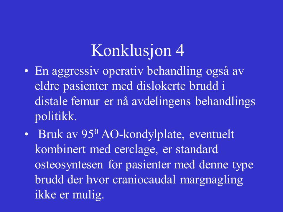 Konklusjon 4 En aggressiv operativ behandling også av eldre pasienter med dislokerte brudd i distale femur er nå avdelingens behandlings politikk. Bru